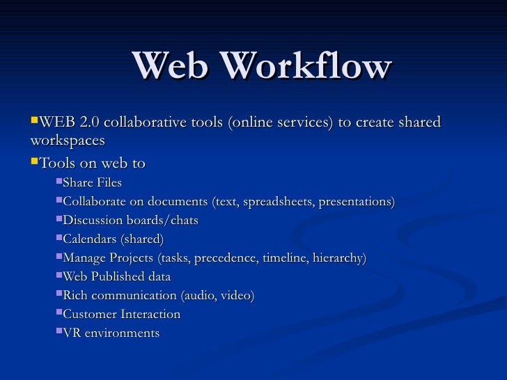 Web Workflow <ul><li>WEB 2.0 collaborative tools (online services) to create shared workspaces </li></ul><ul><li>Tools on ...