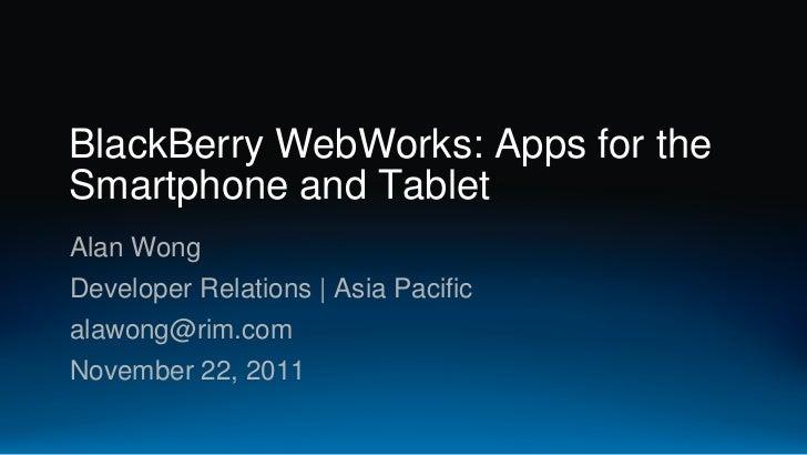 BlackBerry WebWorks: Apps for theSmartphone and TabletAlan WongDeveloper Relations | Asia Pacificalawong@rim.comNovember 2...