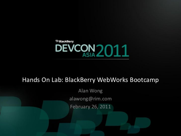 Hands On Lab: BlackBerry WebWorks Bootcamp                  Alan Wong              alawong@rim.com              February 2...