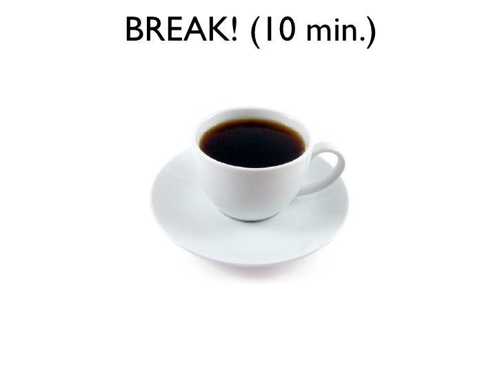 BREAK! (10 min.)