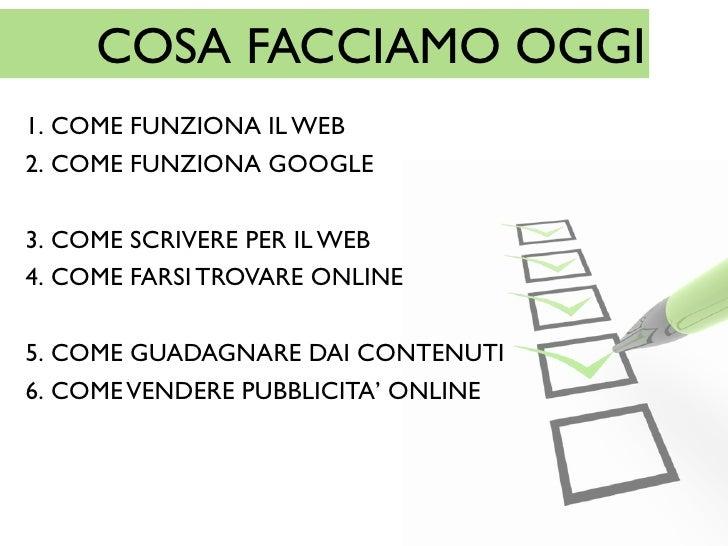 COSA FACCIAMO OGGI1. COME FUNZIONA IL WEB2. COME FUNZIONA GOOGLE3. COME SCRIVERE PER IL WEB4. COME FARSI TROVARE ONLINE5. ...