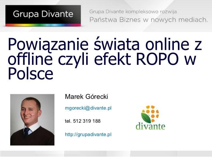 Powiązanie świata online z offline czyli efekt ROPO w Polsce Marek Górecki [email_address] l tel. 512 319 188 http://grupa...