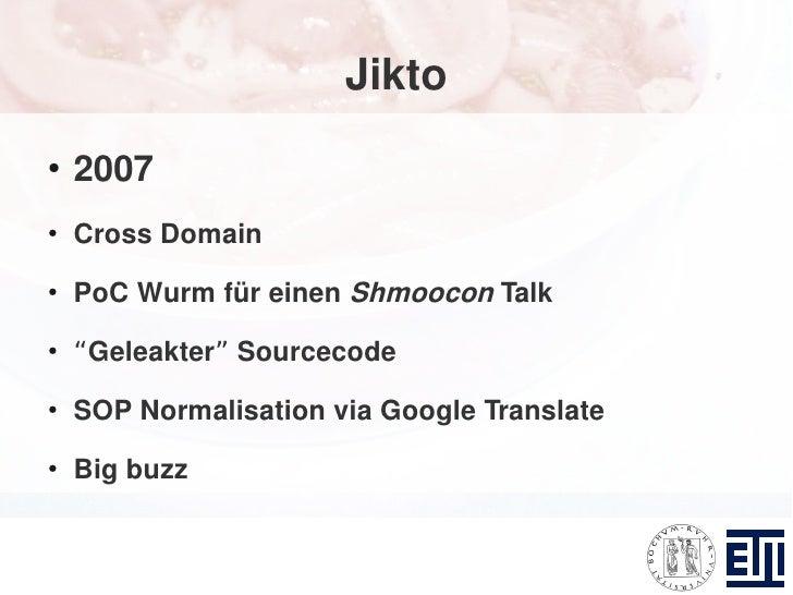 """Jikto ●     2007 ●     Cross Domain ●     PoC Wurm für einen Shmoocon Talk ●     """"Geleakter"""" Sourcecode ●     SOP Normalis..."""