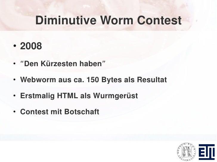 """Diminutive Worm Contest ●     2008 ●     """"Den Kürzesten haben"""" ●     Webworm aus ca. 150 Bytes als Resultat ●     Erstmali..."""