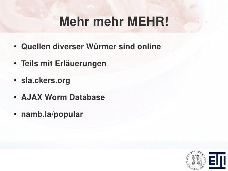 Mehr mehr MEHR! ●     Quellen diverser Würmer sind online ●     Teils mit Erläuerungen ●     sla.ckers.org ●     AJAX Worm...