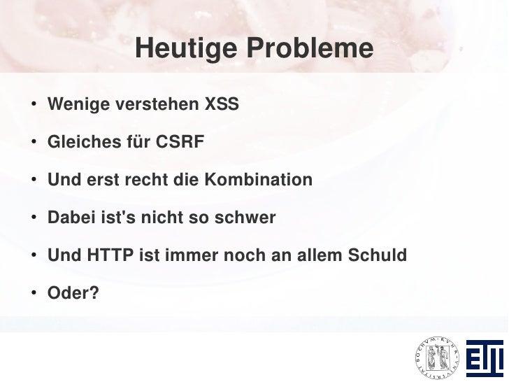Heutige Probleme ●     Wenige verstehen XSS ●     Gleiches für CSRF ●     Und erst recht die Kombination ●     Dabei ist's...