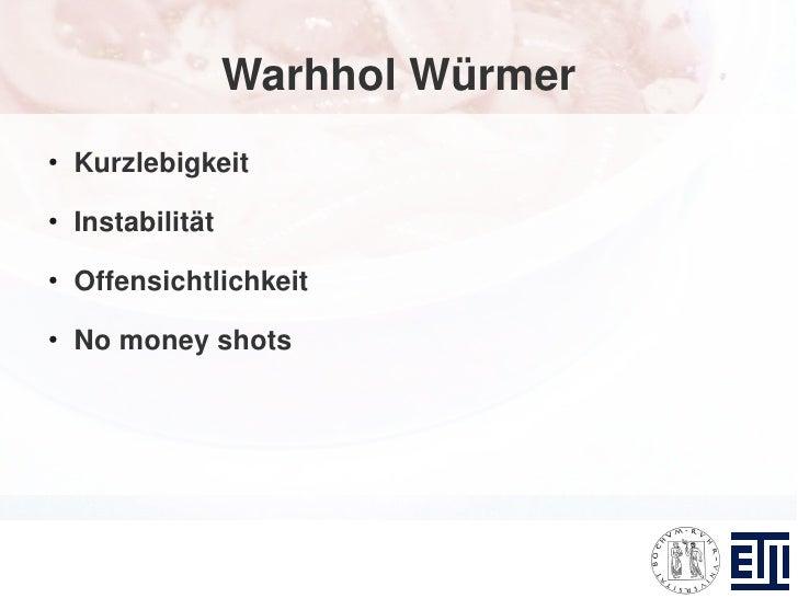 Warhhol Würmer ●     Kurzlebigkeit ●     Instabilität ●     Offensichtlichkeit ●     No money shots