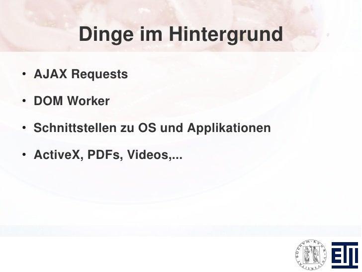 Dinge im Hintergrund ●     AJAX Requests ●     DOM Worker ●     Schnittstellen zu OS und Applikationen ●     ActiveX, PDFs...