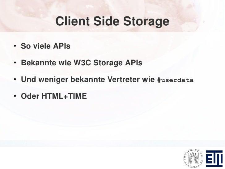 Client Side Storage ●     So viele APIs ●     Bekannte wie W3C Storage APIs ●     Und weniger bekannte Vertreter wie #user...