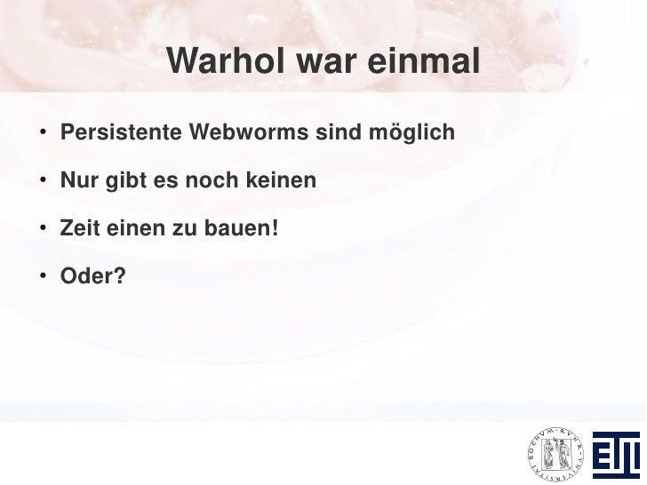 Warhol war einmal ●     Persistente Webworms sind möglich ●     Nur gibt es noch keinen ●     Zeit einen zu bauen! ●     O...