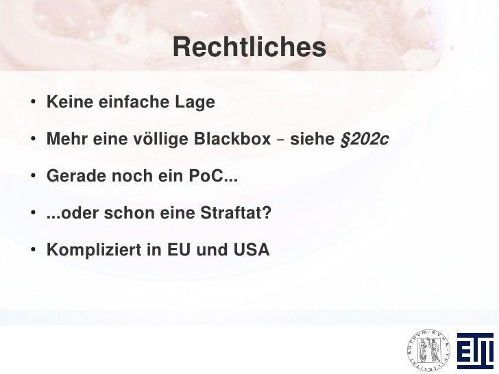 Rechtliches ●     Keine einfache Lage ●     Mehr eine völlige Blackbox – siehe §202c ●     Gerade noch ein PoC... ●     .....