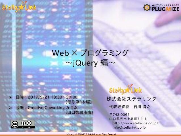 株式会社ステラリンク 〒743-0065 山口県光市上島田7-1-1 http://www.stellalink.co.jp/ info@stellalink.co.jp Web × プログラミング ~jQuery 編~ 代表取締役 石川 博之...