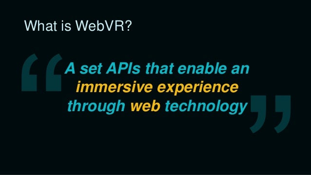 What is WebVR? • Frictionless access • W3C standard • Widely supported • Works everywhere