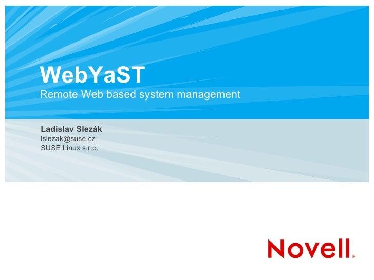 WebYaST Remote Web based system management Ladislav Slezák [email_address] SUSE Linux s.r.o.