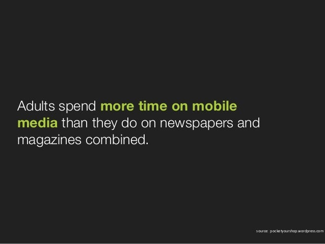 Adults spendmore time on mobile mediathan they do on newspapers and magazines combined. source: pocketyourshop.wordpre...