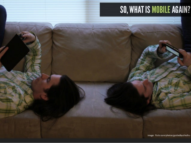 what is mobile? What is mobile? image: flickr.com/photos/guidedbycthulhu SO, WHAT IS MOBILE AGAIN?
