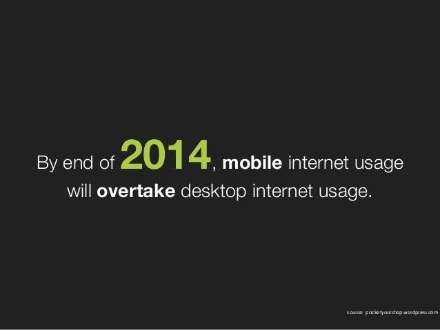 By end of 2014, mobile internet usage willovertakedesktop internet usage. source: pocketyourshop.wordpress.com