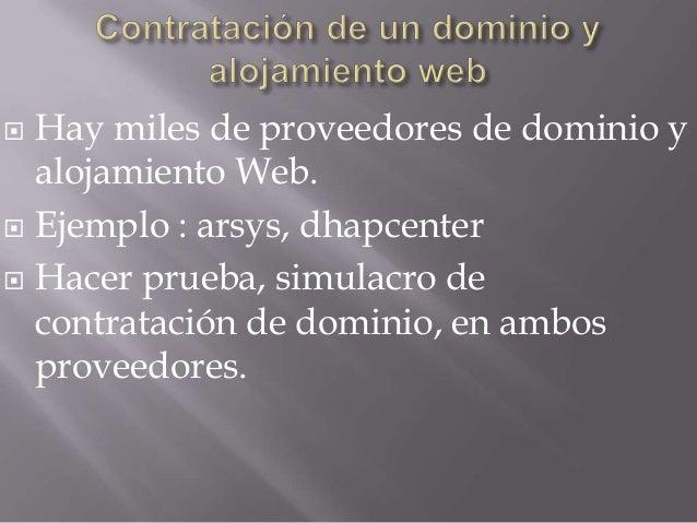  Hay miles de proveedores de dominio yalojamiento Web. Ejemplo : arsys, dhapcenter Hacer prueba, simulacro decontrataci...