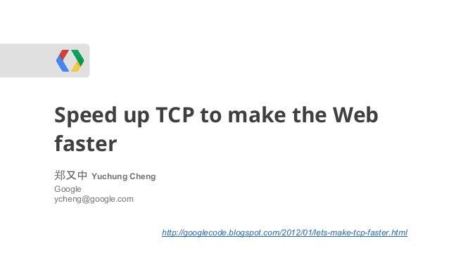 Speed up TCP to make the WebWebRTCfaster郑又中 Yuchung ChengGoogleycheng@google.com                    http://googlecode.blog...