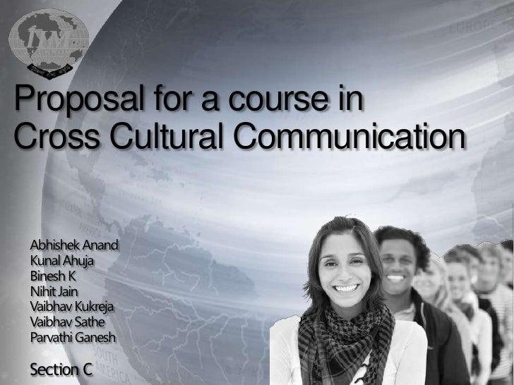 Proposal for a course inCross Cultural Communication Abhishek Anand Kunal Ahuja Binesh K Nihit Jain Vaibhav Kukreja Vaibha...
