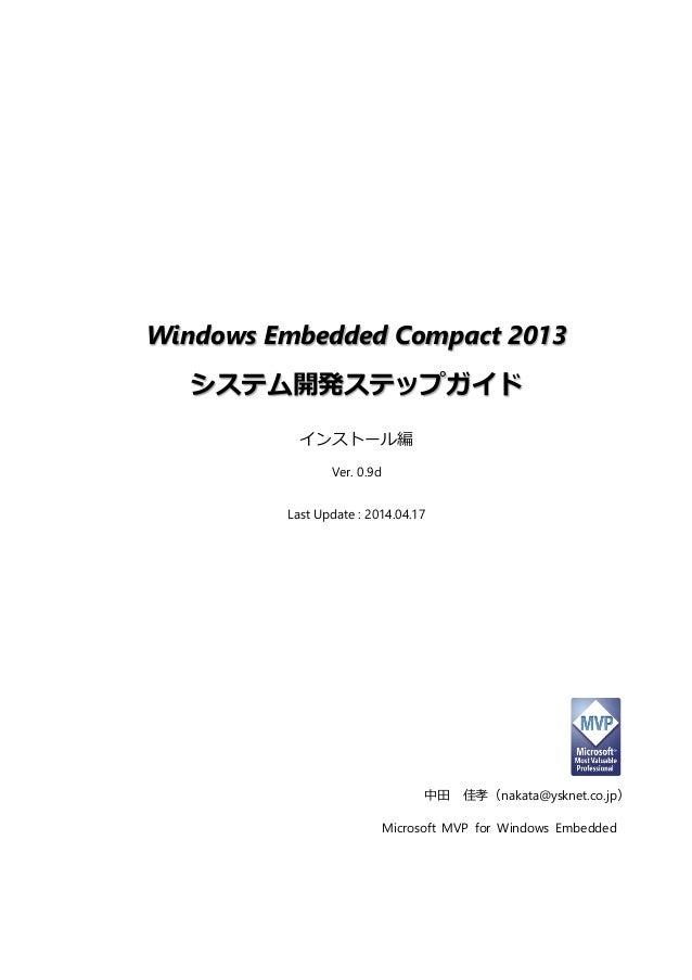 Windows Embedded Compact 2013 システム開発ステップガイド  インストール編  Ver. 0.9d  Last Update : 2014.04.17  中田 佳孝(nakata@ysknet.co.jp)  Mic...