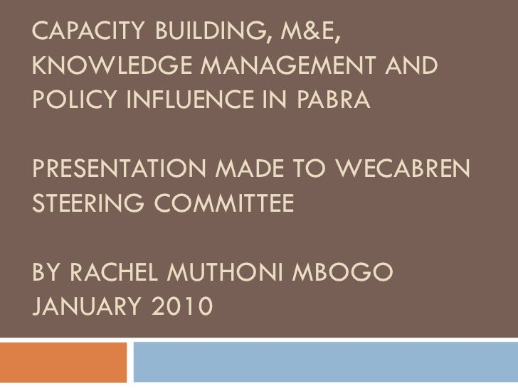 CAPACITY BUILDING, M&E, KNOWLEDGE MANAGEMENT AND POLICY INFLUENCE IN PABRA PRESENTATION MADE TO WECABREN STEERING COMM...