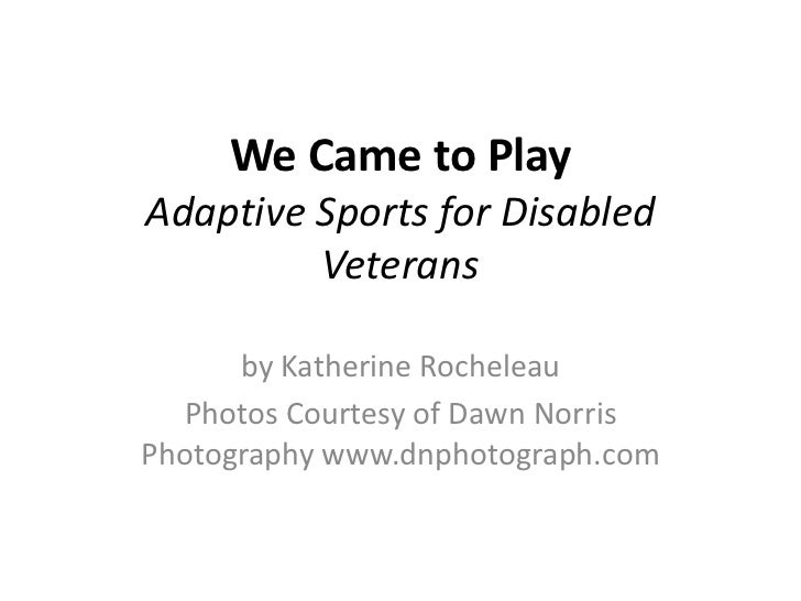 We Came to PlayAdaptive Sports for Disabled Veterans<br />by Katherine Rocheleau<br />Photos Courtesy of Dawn Norris Photo...