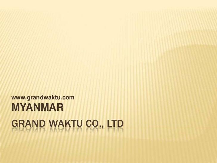 www.grandwaktu.comMYANMARGRAND WAKTU CO., LTD