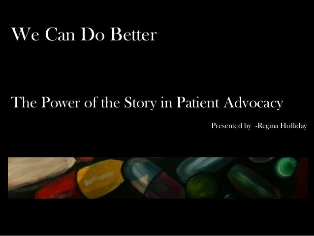 We Can Do Better The Power of the Story in Patient Advocacy Presented by -Regina Holliday