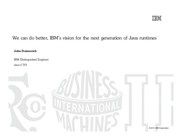 © 2012 IBM Corporation We can do better, IBM's vision for the next generation of Java runtimes John Duimovich IBM Distingu...