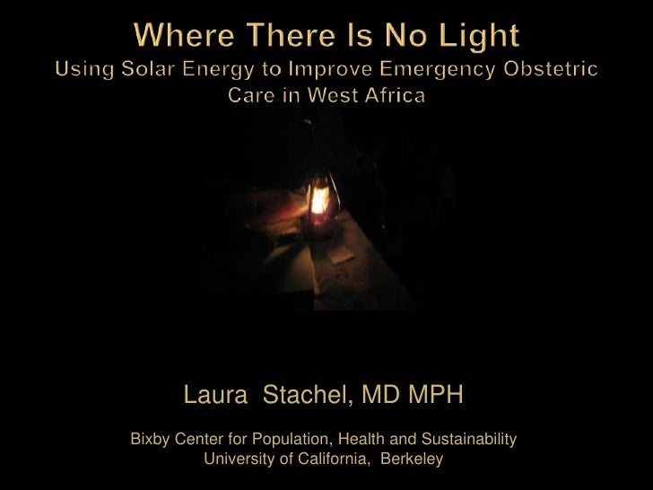 Where There Is No LightUsing Solar Energy to Improve Emergency Obstetric Care in West Africa<br />Laura  Stachel, MD MPH<b...