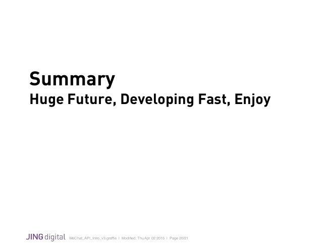 WeChat_API_Intro_v3.graffle   Modified: Thu Apr 02 2015   Page 20/21 ! Summary Huge Future, Developing Fast, Enjoy