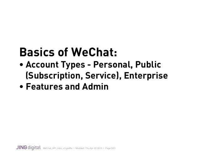 WeChat_API_Intro_v3.graffle   Modified: Thu Apr 02 2015   Page 9/21 ! Basics of WeChat: • Account Types - Personal, Public (...