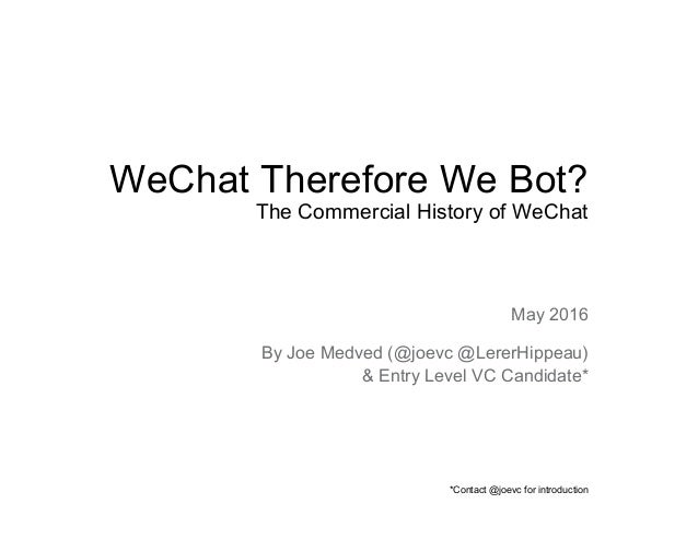 WeChat Therefore We Bot? The Commercial History of WeChat May 2016 By Joe Medved (@joevc @LererHippeau) & Entry Level VC C...