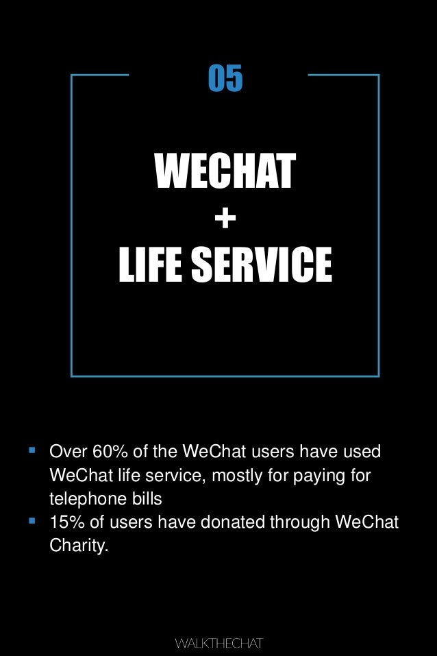 WECHAT + LIFE SERVICE 05  Over 60% of the WeChat users have used WeChat life service, mostly for paying for telephone bil...