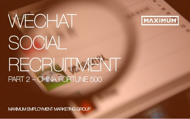 © 2014 Maximum Employment Marketing Group. All rights reserved. 1  WECHAT  SOCIAL  RECRUITMENT  PART 2 – CHINA FORTUNE 500...