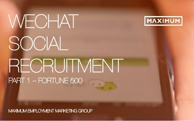 © 2014 Maximum Employment Marketing Group. All rights reserved. 1  WECHAT  SOCIAL  RECRUITMENT  PART 1 – FORTUNE 500  XX.X...