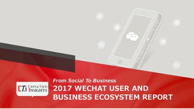 From Social To Business 2017 WECHAT USER AND BUSINESS ECOSYSTEM REPORT