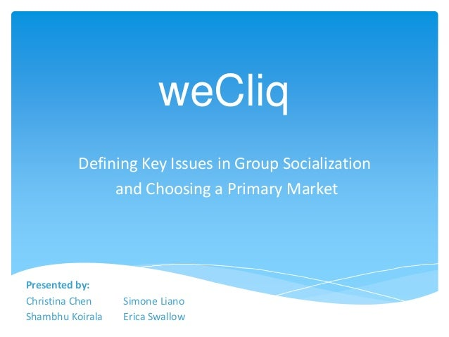 weCliq Defining Key Issues in Group Socialization and Choosing a Primary Market Presented by: Christina Chen Simone Liano ...