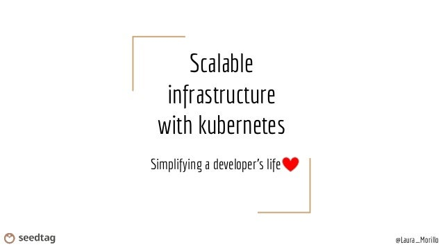 Scalable infrastructure with kubernetes Simplifying a developer's life @Laura_Morillo