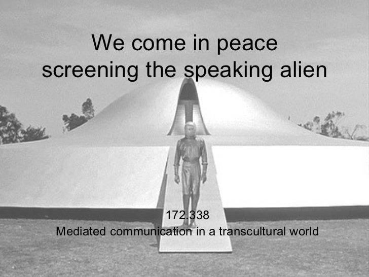 We come in peacescreening the speaking alien                  172.338 Mediated communication in a transcultural world