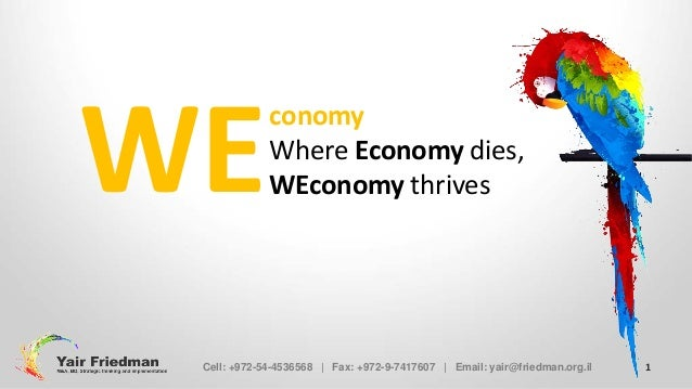 WE  conomy Where Economy dies, WEconomy thrives  Cell: +972-54-4536568 | Fax: +972-9-7417607 | Email: yair@friedman.org.il...