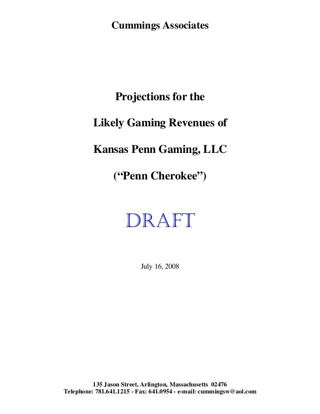 "Cummings Associates Projections for the Likely Gaming Revenues of Kansas Penn Gaming, LLC (""Penn Cherokee"") DRAFT July 16,..."