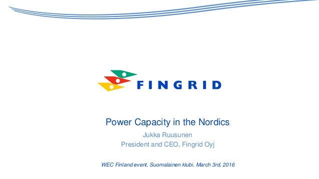 Power Capacity in the Nordics Jukka Ruusunen President and CEO, Fingrid Oyj WEC Finland event, Suomalainen klubi, March 3r...