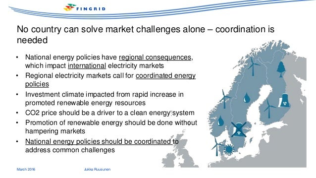 No country can solve market challenges alone – coordination is needed March 2016 Jukka Ruusunen • National energy policies...