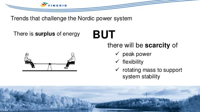 Trends that challenge the Nordic power system March 2016 Jukka Ruusunen There is surplus of energy BUT there will be scarc...