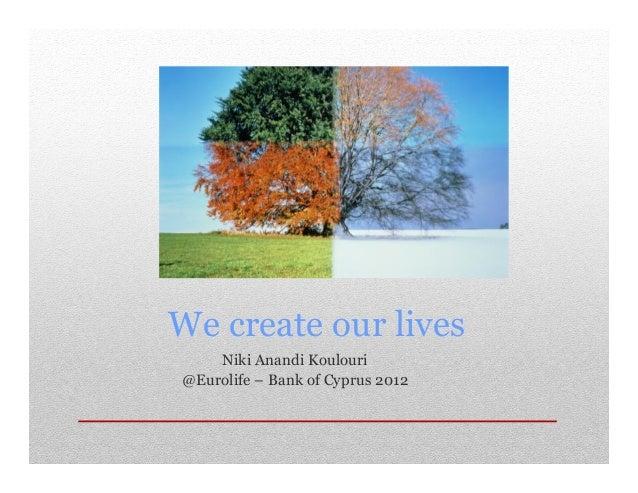 We create our lives Niki Anandi Koulouri @Eurolife – Bank of Cyprus 2012