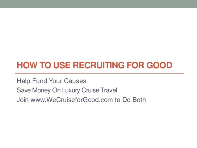HOW TO USE RECRUITING FOR GOOD Help Fund Your Causes Save Money On Luxury Cruise Travel Join www.WeCruiseforGood.com to Do...