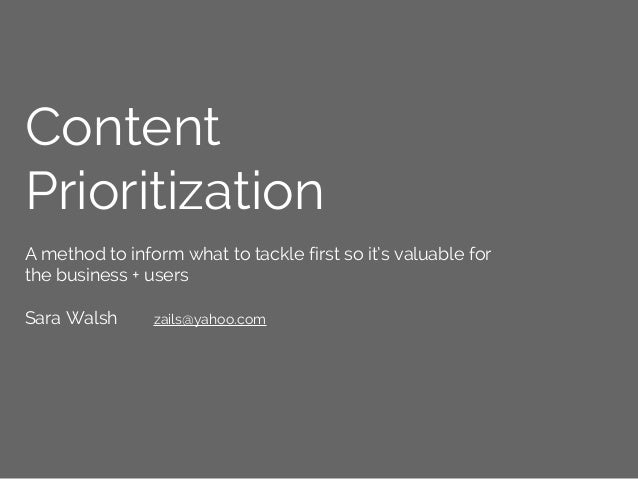 Content Prioritization A method to inform what to tackle first so it's valuable for the business + users Sara Walsh zails@...