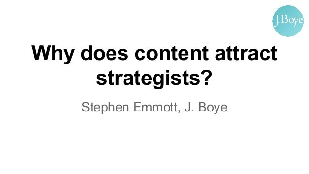 Why does content attract strategists? Stephen Emmott, J. Boye